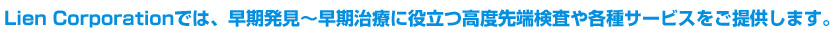 lien corporationでは、早期発見〜早期治療に役立つ高度先端検査や各種サービスをご提供します。